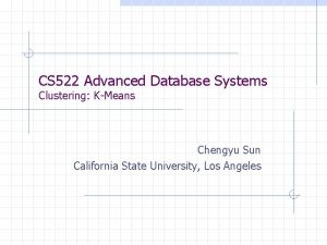 CS 522 Advanced Database Systems Clustering KMeans Chengyu
