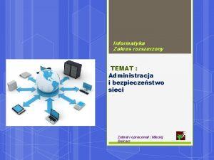 Informatyka Zakres rozszerzony TEMAT Administracja i bezpieczestwo sieci