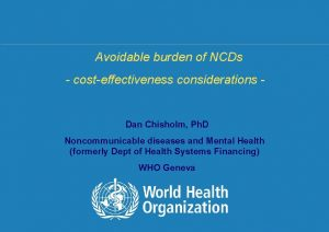 Avoidable burden of NCDs costeffectiveness considerations Dan Chisholm