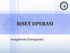 RISET OPERASI Assignment Penugasan MODEL PENUGASAN Permasalahan penugasan