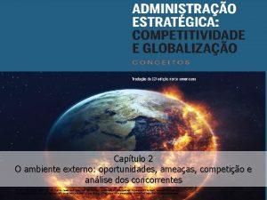 Captulo 2 O ambiente externo oportunidades ameaas competio
