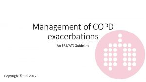 Management of COPD exacerbations An ERSATS Guideline Copyright