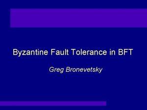 Byzantine Fault Tolerance in BFT Greg Bronevetsky Byzantine