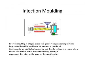 Injection Moulding Injection moulding is a highly automated