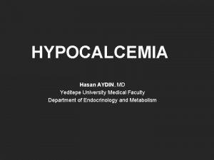HYPOCALCEMIA Hasan AYDIN MD Hasan AYDIN Yeditepe University