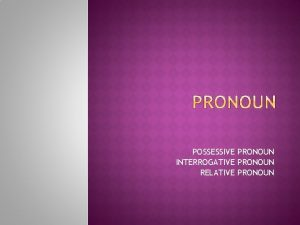 POSSESSIVE PRONOUN INTERROGATIVE PRONOUN RELATIVE PRONOUN Possessive pronouns