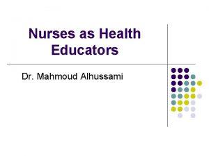 Nurses as Health Educators Dr Mahmoud Alhussami Nurses