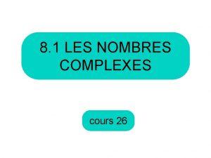 8 1 LES NOMBRES COMPLEXES cours 26 Aujourdhui