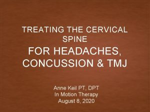 TREATING THE CERVICAL SPINE FOR HEADACHES CONCUSSION TMJ