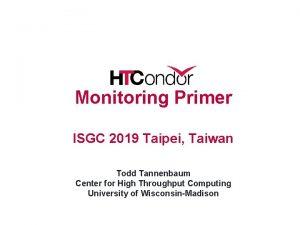 Monitoring Primer ISGC 2019 Taipei Taiwan Todd Tannenbaum