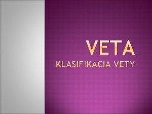 VETA Veta je hlavnou jednotkou vetnej skladby je