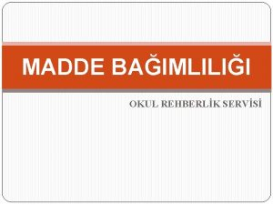 MADDE BAIMLILII OKUL REHBERLK SERVS MADDE BAIMLILII BAIMLILIK
