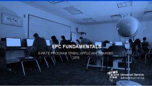 EPC FUNDAMENTALS ERATE PROGRAM TRIBAL APPLICANT TRAINING 2016