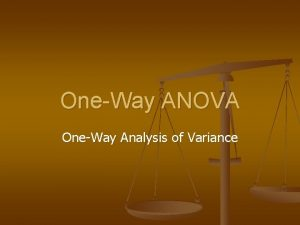 OneWay ANOVA OneWay Analysis of Variance OneWay ANOVA