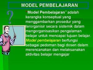 MODEL PEMBELAJARAN Model Pembelajaran adalah kerangka konseptual yang