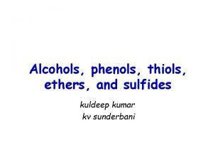 Alcohols phenols thiols ethers and sulfides kuldeep kumar