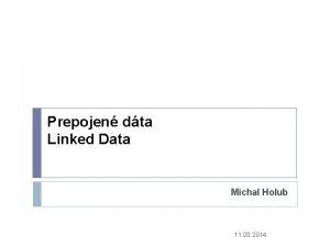 Prepojen dta Linked Data Michal Holub 11 03