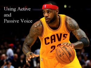 Using Active and Passive Voice Active Voice The