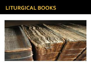 LITURGICAL BOOKS INTRODUCTION The official books containing the