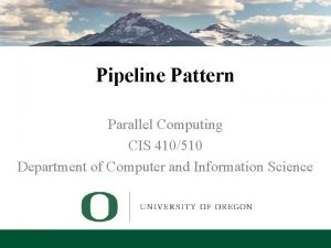 Pipeline Pattern Parallel Computing CIS 410510 Department of