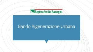 Bando Rigenerazione Urbana Rigenerazione urbana come processo con
