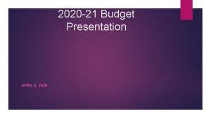 2020 21 Budget Presentation APRIL 6 2020 2020