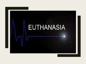 Euthanasia Euthanasia comes from Greek words Eu means
