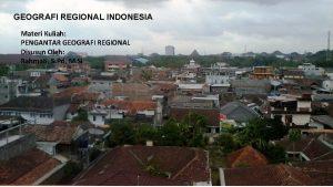 GEOGRAFI REGIONAL INDONESIA Materi Kuliah PENGANTAR GEOGRAFI REGIONAL