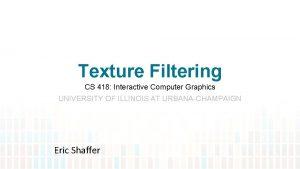 Texture Filtering CS 418 Interactive Computer Graphics UNIVERSITY