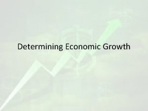 Determining Economic Growth Economic Growth What tools or