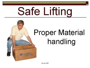 Safe Lifting Proper Material handling January 2007 When