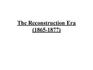 The Reconstruction Era 1865 1877 Reconstruction 1 The