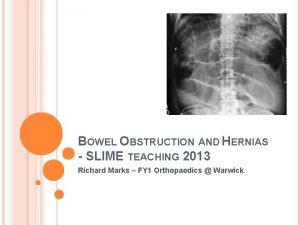 BOWEL OBSTRUCTION AND HERNIAS SLIME TEACHING 2013 Richard