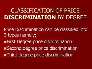 CLASSIFICATION OF PRICE DISCRIMINATION BY DEGREE Price Discrimination