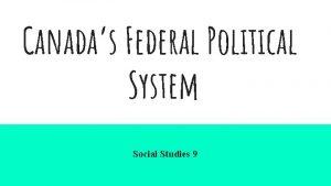 Canadas Federal Political System Social Studies 9 What
