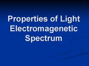 Properties of Light Electromagenetic Spectrum Electromagnetic Spectrum the
