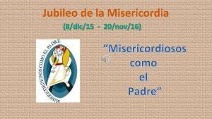Jubileo de la Misericordia 8dic15 20nov16 Misericordiosos como