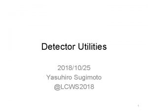 Detector Utilities 20181025 Yasuhiro Sugimoto LCWS 2018 1