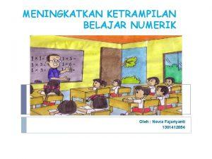 MENINGKATKAN KETRAMPILAN BELAJAR NUMERIK Oleh Novia Fajariyanti 1301412054