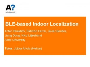BLEbased Indoor Localization Anton Shakhov Fabrizio Ferrai Javier