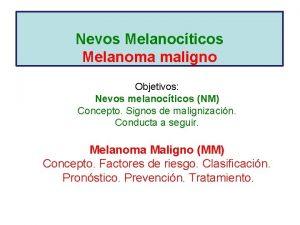 Nevos Melanocticos Melanoma maligno Objetivos Nevos melanocticos NM