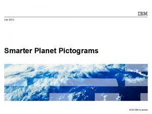 July 2012 Smarter Planet Pictograms 2012 IBM Corporation