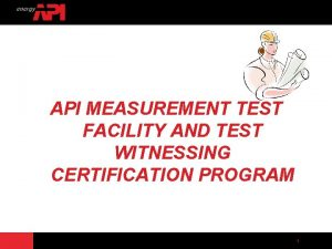 API MEASUREMENT TEST FACILITY AND TEST WITNESSING CERTIFICATION