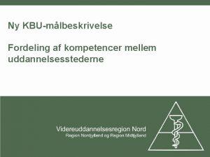 Ny KBUmlbeskrivelse Fordeling af kompetencer mellem uddannelsesstederne Uddannelsesgivende