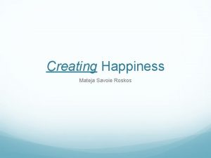 Creating Happiness Mateja Savoie Roskos What does happiness