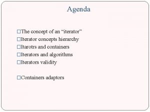 Agenda The concept of an iterator Iterator concepts