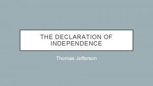 THE DECLARATION OF INDEPENDENCE Thomas Jefferson Thomas Jefferson