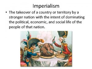 Imperialism The takeover of a country or territory