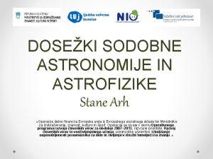 DOSEKI SODOBNE ASTRONOMIJE IN ASTROFIZIKE Stane Arh Operacijo