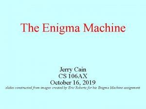 The Enigma Machine Jerry Cain CS 106 AX